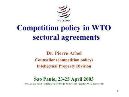 1 Competition policy in WTO sectoral agreements Dr. Pierre Arhel Counsellor (competition policy) Intellectual Property Division Sao Paulo, 23-25 April.