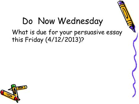 Do Now Wednesday What is due for your persuasive essay this Friday (4/12/2013)?