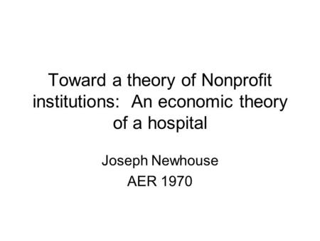Toward a theory of Nonprofit institutions: An economic theory of a hospital Joseph Newhouse AER 1970.
