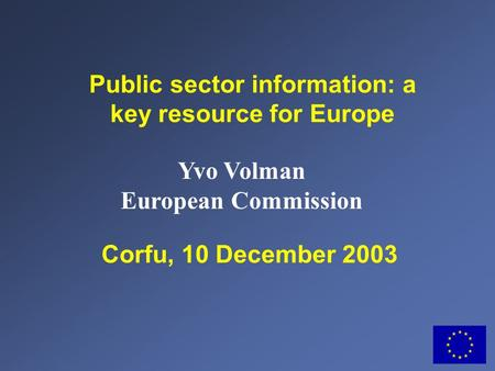 Corfu, 10 December 2003 Public sector information: a key resource for Europe Yvo Volman European Commission.