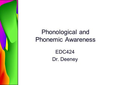 Phonological and Phonemic Awareness EDC424 Dr. Deeney.
