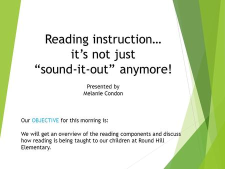"Reading instruction… it's not just ""sound-it-out"" anymore! Presented by Melanie Condon Our OBJECTIVE for this morning is: We will get an overview of the."
