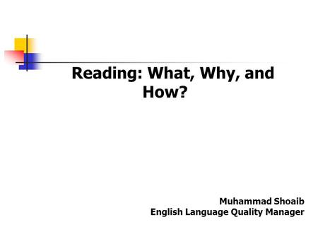 Reading: What, Why, and How? Muhammad Shoaib English Language Quality Manager.