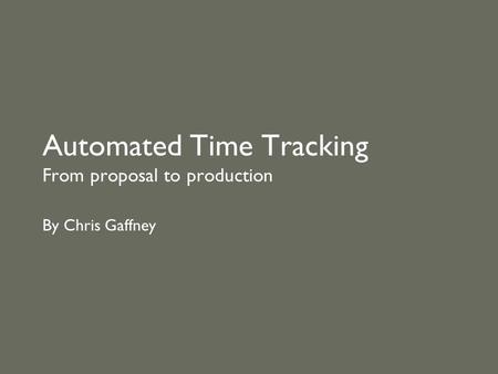 Automated Time Tracking From proposal to production By Chris Gaffney.