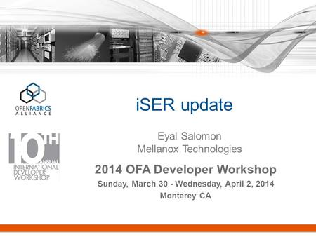ISER update 2014 OFA Developer Workshop Sunday, March 30 - Wednesday, April 2, 2014 Monterey CA Eyal Salomon Mellanox Technologies.