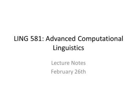 LING 581: Advanced Computational Linguistics Lecture Notes February 26th.