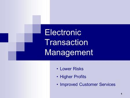 1 Electronic Transaction Management Lower Risks Higher Profits Improved Customer Services.