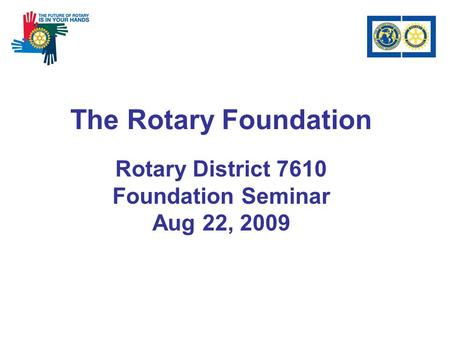 The Rotary Foundation Rotary District 7610 Foundation Seminar Aug 22, 2009.