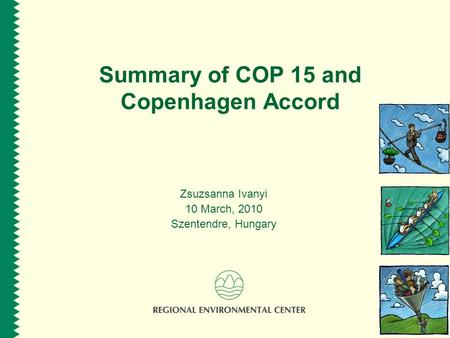 Summary of COP 15 and Copenhagen Accord Zsuzsanna Ivanyi 10 March, 2010 Szentendre, Hungary.