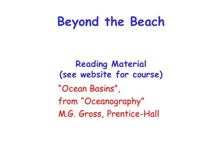 "Beyond the Beach Reading Material (see website for course) ""Ocean Basins"", from ""Oceanography"" M.G. Gross, Prentice-Hall."