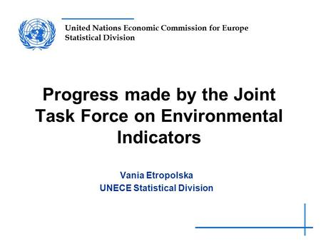 United Nations Economic Commission for Europe Statistical Division Progress made by the Joint Task Force on Environmental Indicators Vania Etropolska UNECE.