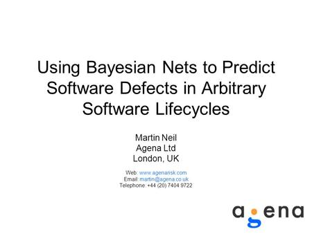 Using Bayesian Nets to Predict Software Defects in Arbitrary Software Lifecycles Martin Neil Agena Ltd London, UK Web: