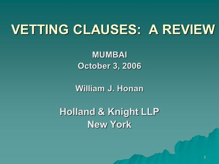 1 VETTING CLAUSES: A REVIEW MUMBAI October 3, 2006 William J. Honan Holland & Knight LLP New York.