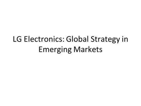 LG Electronics: Global Strategy in Emerging Markets