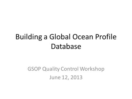 Building a Global Ocean Profile Database GSOP Quality Control Workshop June 12, 2013.