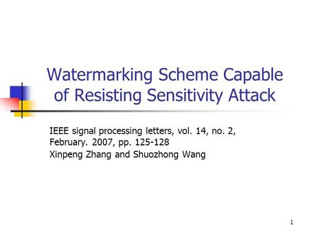 1 Watermarking Scheme Capable of Resisting Sensitivity Attack IEEE signal processing letters, vol. 14, no. 2, February. 2007, pp. 125-128 Xinpeng Zhang.
