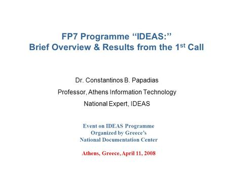 FP7 Programme ''ΙDEAS:'' Brief Overview & Results from the 1 st Call Dr. Constantinos B. Papadias Professor, Athens Information Technology National Expert,
