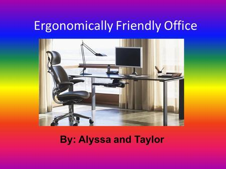 Ergonomically Friendly Office By: Alyssa and Taylor.