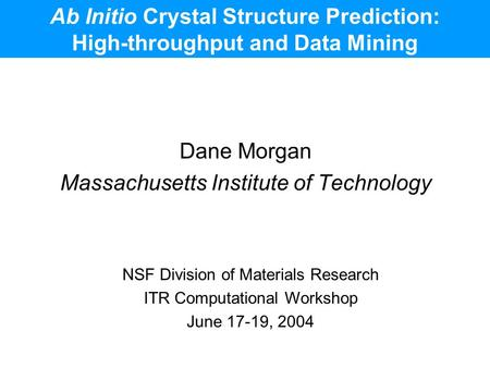 Ab Initio Crystal Structure Prediction: High-throughput and Data Mining Dane Morgan Massachusetts Institute of Technology NSF Division of Materials Research.