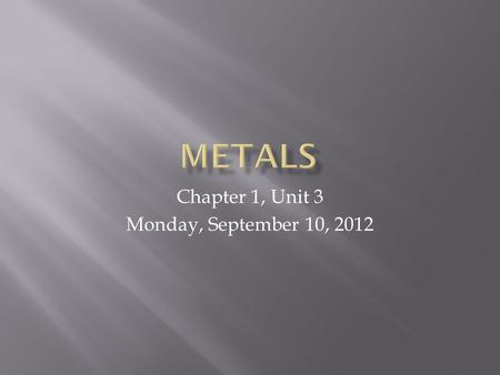 Chapter 1, Unit 3 Monday, September 10, 2012.  List four (4) properties, physical or chemical, of most metals.  Compare the way metals on the left side.