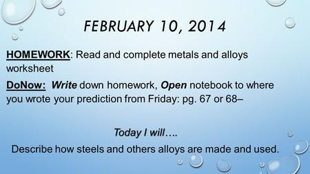 FEBRUARY 10, 2014 HOMEWORK: Read and complete metals and alloys worksheet DoNow: Write down homework, Open notebook to where you wrote your prediction.