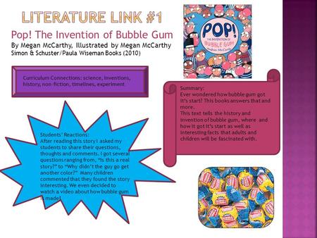 Pop! The Invention of Bubble Gum By Megan McCarthy, Illustrated by Megan McCarthy Simon & Schuster/Paula Wiseman Books (2010) Summary: Ever wondered how.