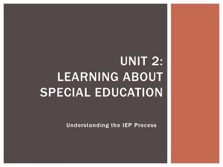 Understanding the IEP Process UNIT 2: LEARNING ABOUT SPECIAL EDUCATION.