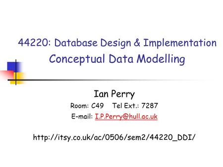 44220: Database Design & Implementation Conceptual Data Modelling Ian Perry Room: C49 Tel Ext.: 7287