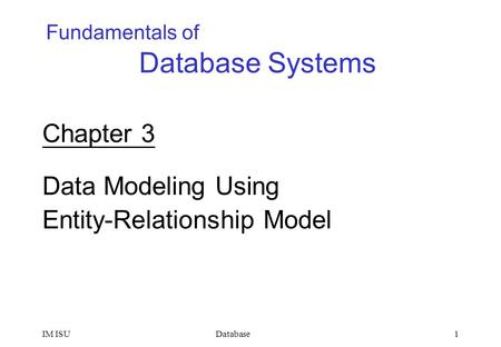 DatabaseIM ISU1 Fundamentals of Database Systems Chapter 3 Data Modeling Using Entity-Relationship Model.
