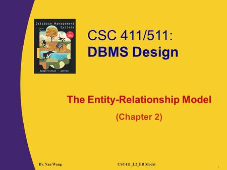 CSC 411/511: DBMS Design 1 1 Dr. Nan WangCSC411_L2_ER Model 1 The Entity-Relationship Model (Chapter 2)