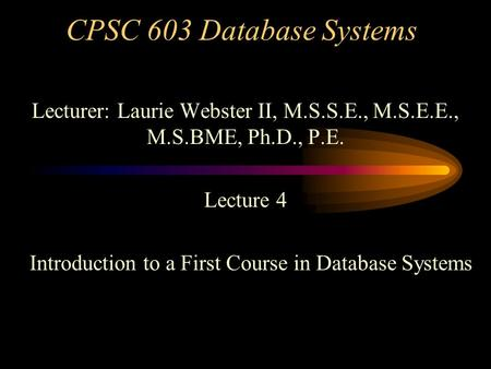 CPSC 603 Database Systems Lecturer: Laurie Webster II, M.S.S.E., M.S.E.E., M.S.BME, Ph.D., P.E. Lecture 4 Introduction to a First Course in Database Systems.