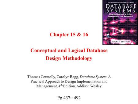 Chapter 15 & 16 Conceptual and Logical Database Design Methodology Thomas Connolly, Carolyn Begg, Database System, A Practical Approach to Design Implementation.