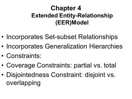 Chapter 4 Extended Entity-Relationship (EER)Model Incorporates Set-subset Relationships Incorporates Generalization Hierarchies Constraints: Coverage Constraints: