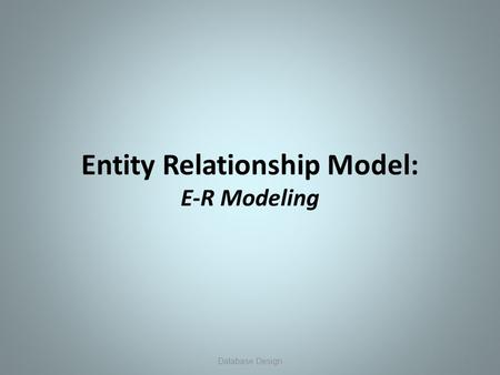 Entity Relationship Model: E-R Modeling 1 Database Design.
