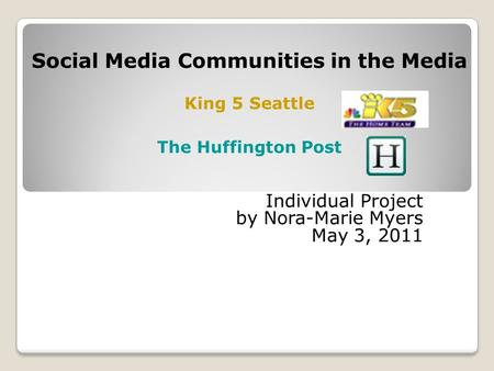 Individual Project by Nora-Marie Myers May 3, 2011 Social Media Communities in the Media King 5 Seattle The Huffington Post.