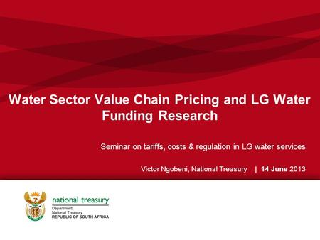 Water Sector Value Chain Pricing and LG Water Funding Research Seminar on tariffs, costs & regulation in LG water services Victor Ngobeni, National Treasury.