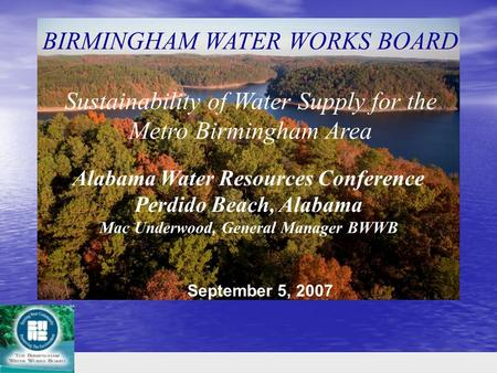 Alabama Water Resources Conference Perdido Beach, Alabama Mac Underwood, General Manager BWWB BIRMINGHAM WATER WORKS BOARD Sustainability of Water Supply.