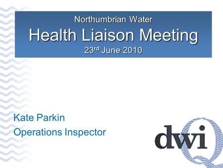 Northumbrian Water Health Liaison Meeting 23 rd June 2010 Kate Parkin Operations Inspector.