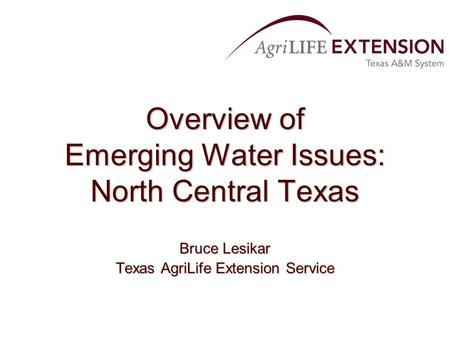 Overview of Emerging Water Issues: North Central Texas Bruce Lesikar Texas AgriLife Extension Service.
