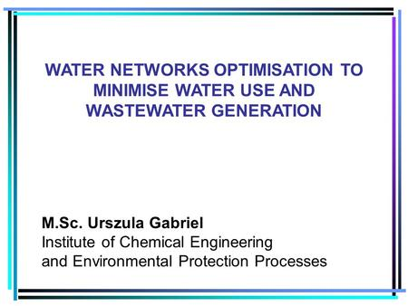 M.Sc. Urszula Gabriel Institute of Chemical Engineering and Environmental Protection Processes WATER NETWORKS OPTIMISATION TO MINIMISE WATER USE AND WASTEWATER.