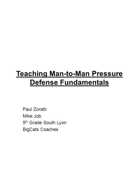 Teaching Man-to-Man Pressure Defense Fundamentals Paul Zoratti Mike Job 5 th Grade South Lyon BigCats Coaches.