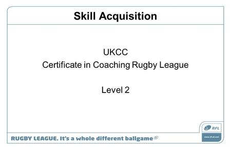 Skill Acquisition UKCC Certificate in Coaching Rugby League Level 2.