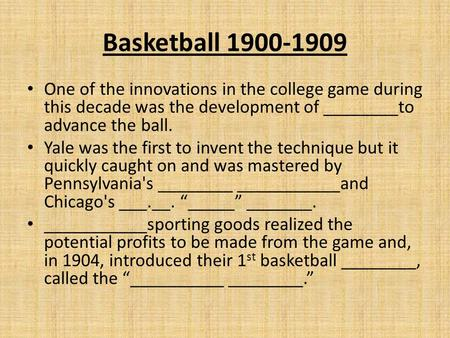 Basketball 1900-1909 One of the innovations in the college game during this decade was the development of ________to advance the ball. Yale was the first.