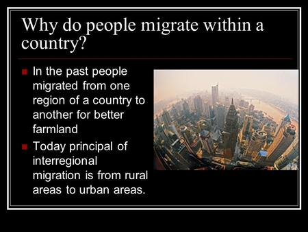 Why do people migrate within a country? In the past people migrated from one region of a country to another for better farmland Today principal of interregional.