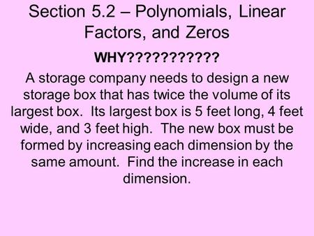 Section 5.2 – Polynomials, Linear Factors, and Zeros WHY??????????? A storage company needs to design a new storage box that has twice the volume of its.