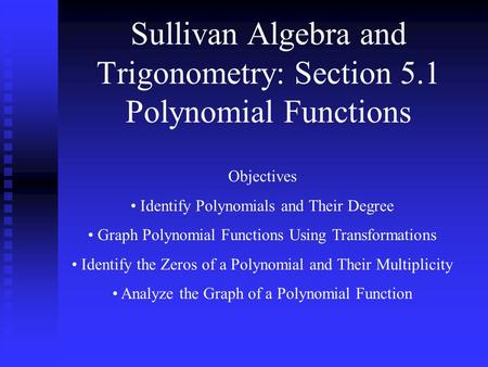 Sullivan Algebra and Trigonometry: Section 5.1 Polynomial Functions Objectives Identify Polynomials and Their Degree Graph Polynomial Functions Using Transformations.