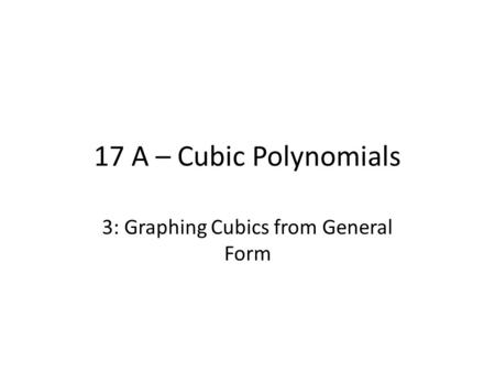 17 A – Cubic Polynomials 3: Graphing Cubics from General Form.