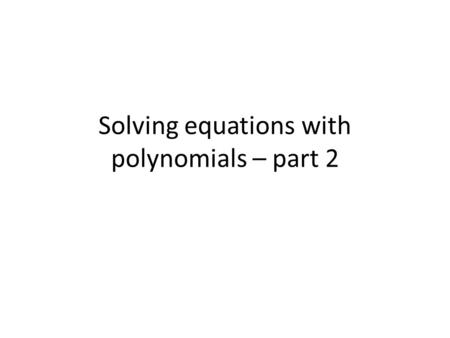 Solving equations with polynomials – part 2. n² -7n -30 = 0 ( )( )n n 1 · 30 2 · 15 3 · 10 5 · 6 310 + - n + 3 = 0 n – 10 = 0 - 3 + 10 n = -3n = 10 =