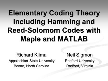 Elementary Coding Theory Including Hamming and Reed-Solomom Codes with Maple and MATLAB Richard Klima Appalachian State University Boone, North Carolina.
