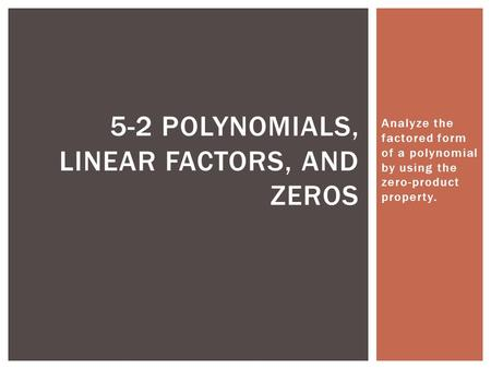 Analyze the factored form of a polynomial by using the zero-product property. 5-2 POLYNOMIALS, LINEAR FACTORS, AND ZEROS.